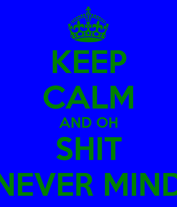 KEEP CALM AND OH SHIT NEVER MIND