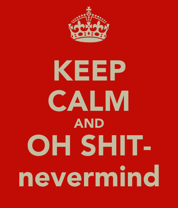 KEEP CALM AND OH SHIT- nevermind