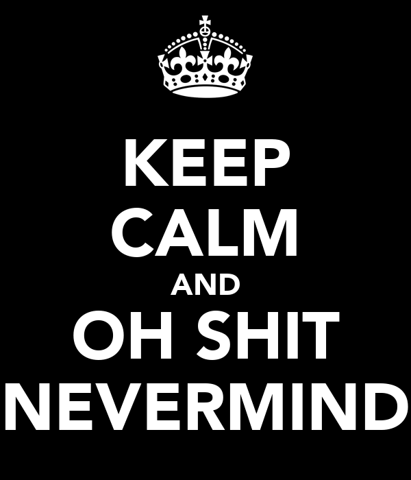 KEEP CALM AND OH SHIT NEVERMIND
