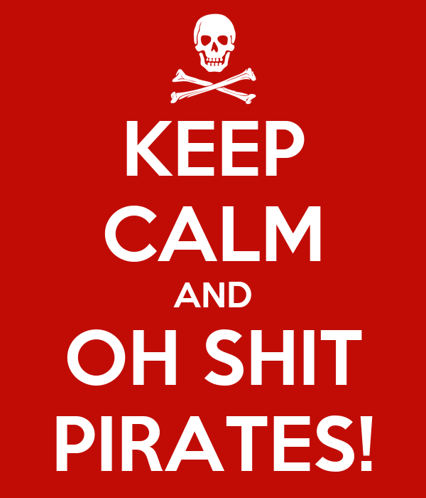 KEEP CALM AND OH SHIT PIRATES!