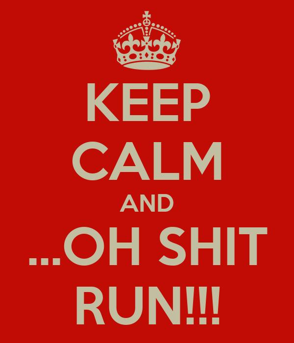KEEP CALM AND ...OH SHIT RUN!!!