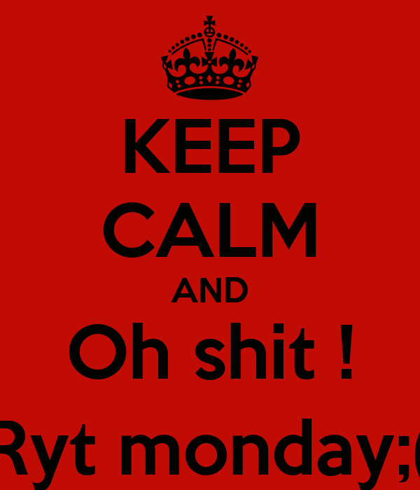 KEEP CALM AND Oh shit ! Ryt monday;(
