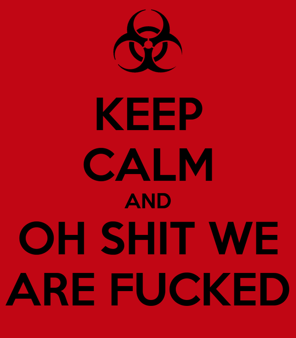 KEEP CALM AND OH SHIT WE ARE FUCKED