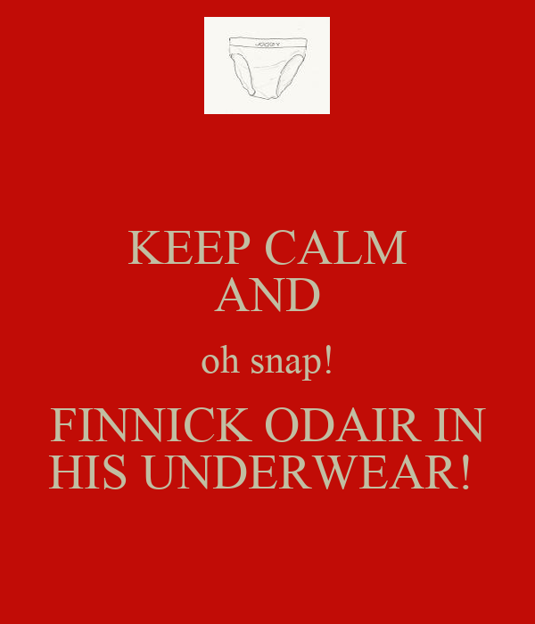 KEEP CALM AND oh snap! FINNICK ODAIR IN HIS UNDERWEAR!