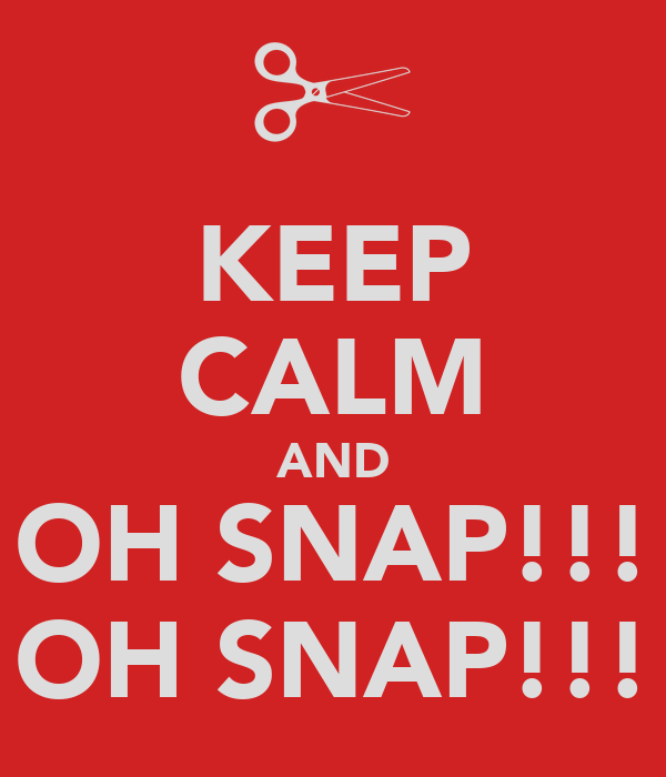 KEEP CALM AND OH SNAP!!! OH SNAP!!!