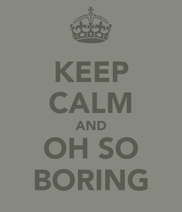KEEP CALM AND OH SO BORING