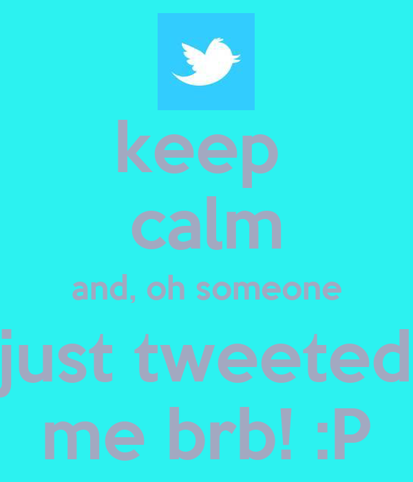 keep  calm and, oh someone just tweeted me brb! :P