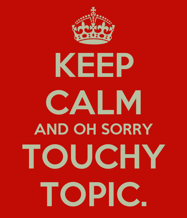 KEEP CALM AND OH SORRY TOUCHY TOPIC.