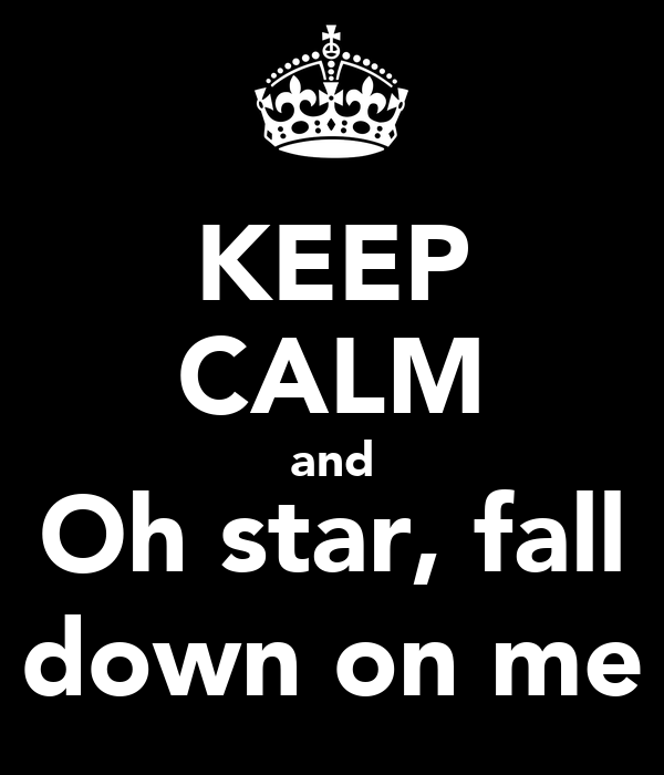 KEEP CALM and Oh star, fall down on me