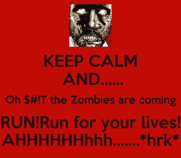 KEEP CALM  AND...... Oh $#!T the Zombies are coming RUN!Run for your lives! AHHHHHHhhh.......*hrk*