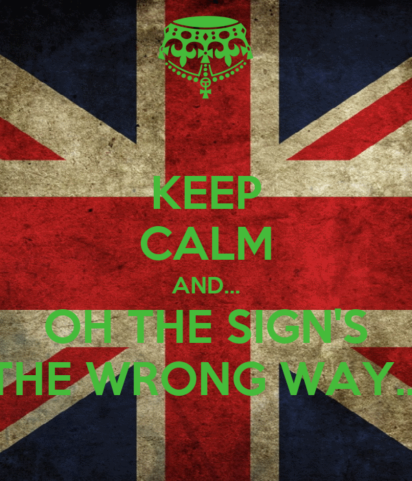 KEEP CALM AND... OH THE SIGN'S THE WRONG WAY...