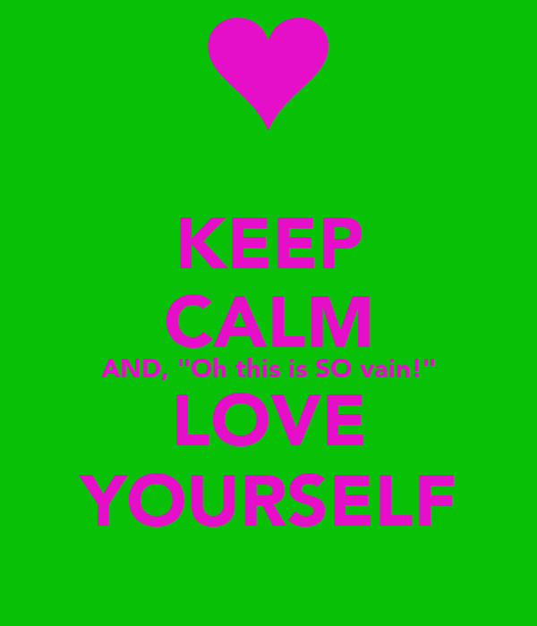 "KEEP CALM AND, ""Oh this is SO vain!"" LOVE YOURSELF"