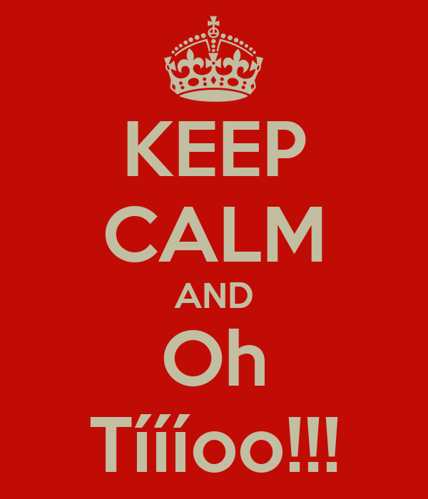 KEEP CALM AND Oh Tíííoo!!!