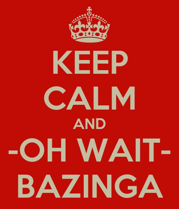 KEEP CALM AND -OH WAIT- BAZINGA