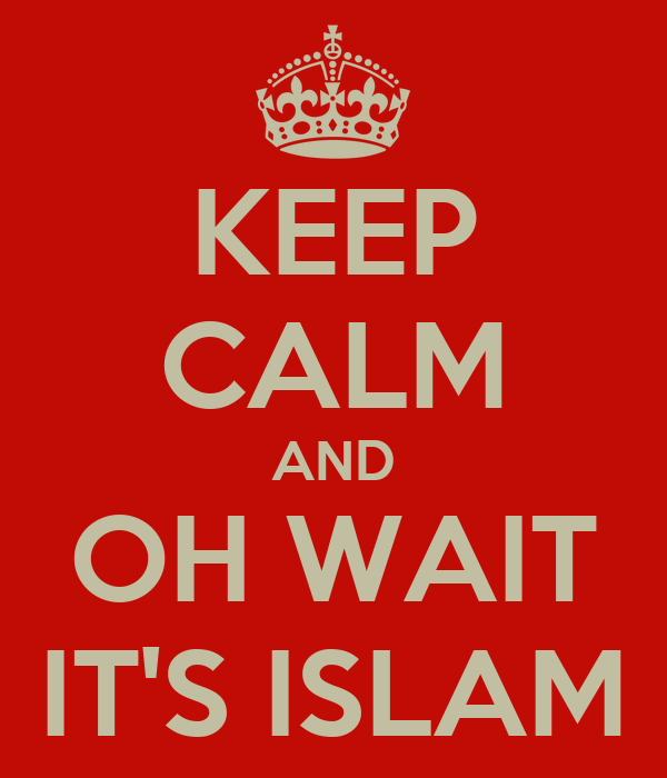 KEEP CALM AND OH WAIT IT'S ISLAM