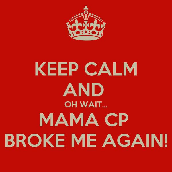 KEEP CALM AND  OH WAIT... MAMA CP  BROKE ME AGAIN!