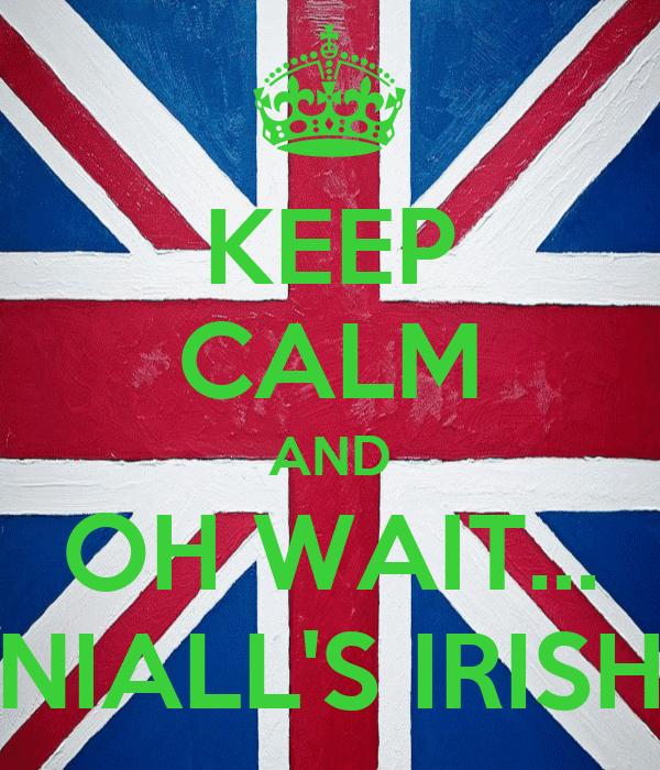 KEEP CALM AND OH WAIT... NIALL'S IRISH