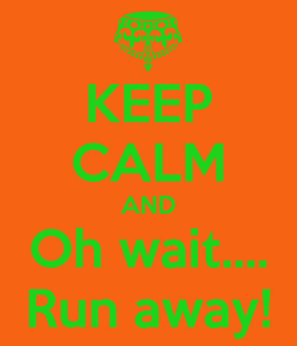 KEEP CALM AND Oh wait.... Run away!
