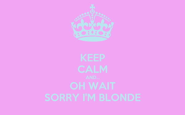 KEEP CALM AND... OH WAIT SORRY I'M BLONDE