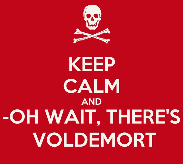 KEEP CALM AND -OH WAIT, THERE'S  VOLDEMORT