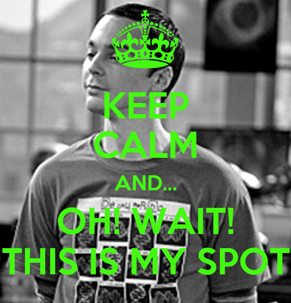 KEEP CALM AND... OH! WAIT! THIS IS MY SPOT