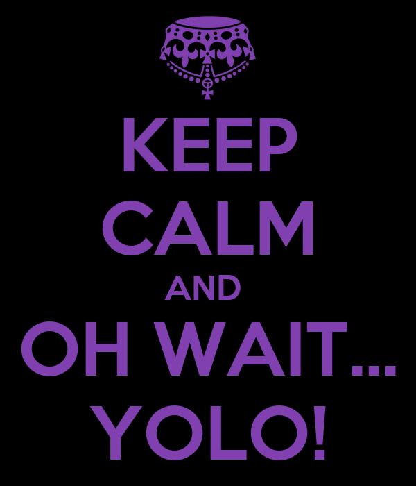 KEEP CALM AND  OH WAIT... YOLO!