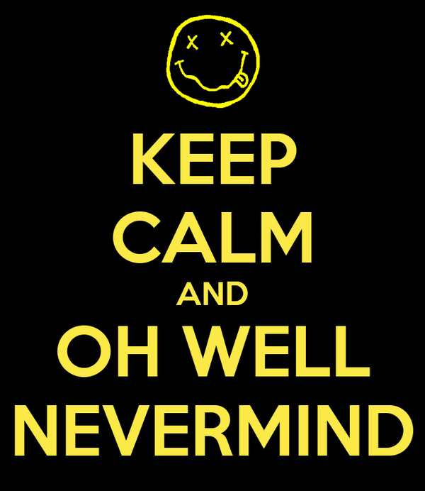 KEEP CALM AND OH WELL NEVERMIND