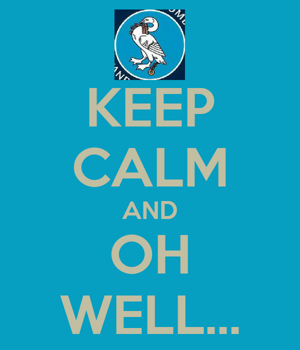 KEEP CALM AND OH WELL...