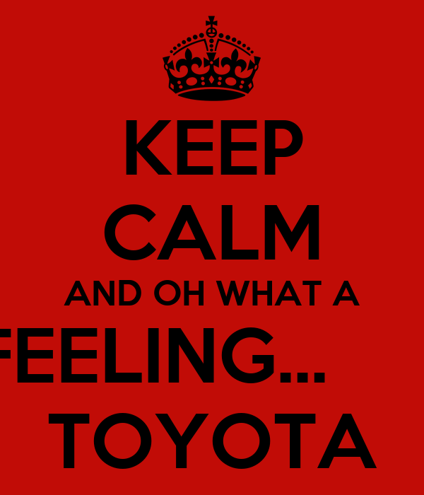 KEEP CALM AND OH WHAT A FEELING...       TOYOTA