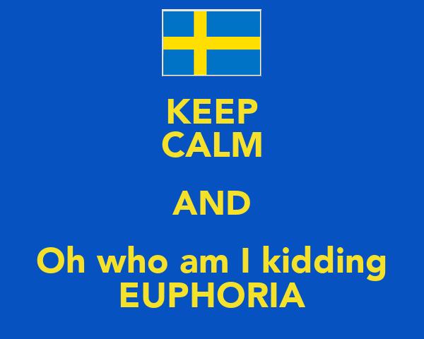 KEEP CALM AND Oh who am I kidding EUPHORIA