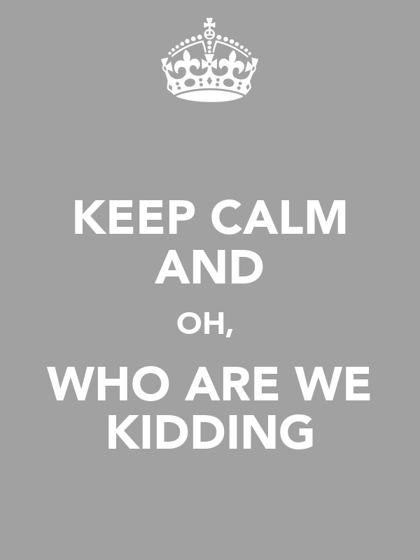KEEP CALM AND OH,  WHO ARE WE KIDDING