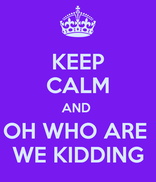 KEEP CALM AND  OH WHO ARE  WE KIDDING