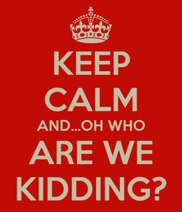 KEEP CALM AND...OH WHO ARE WE KIDDING?