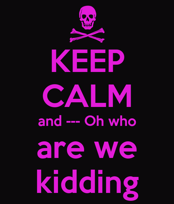 KEEP CALM and --- Oh who are we kidding