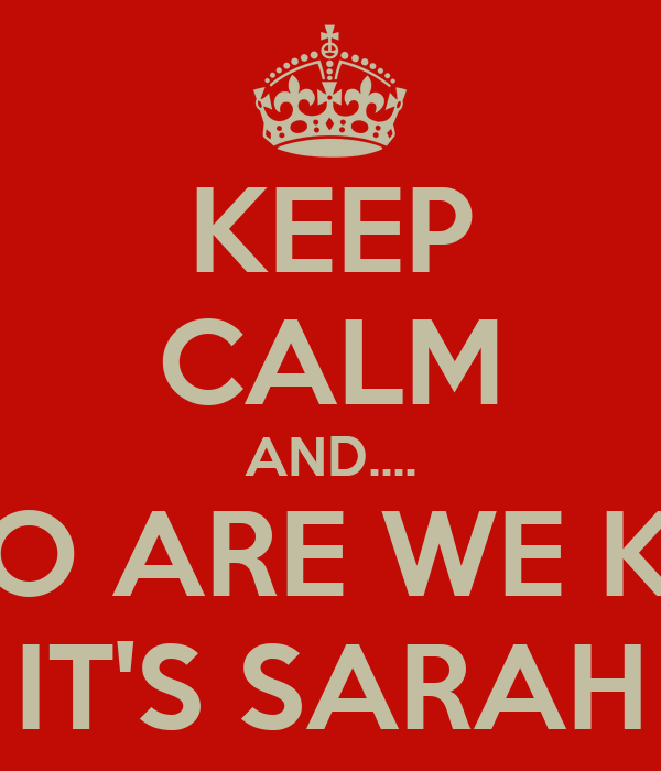 KEEP CALM AND.... OH WHO ARE WE KIDDING IT'S SARAH