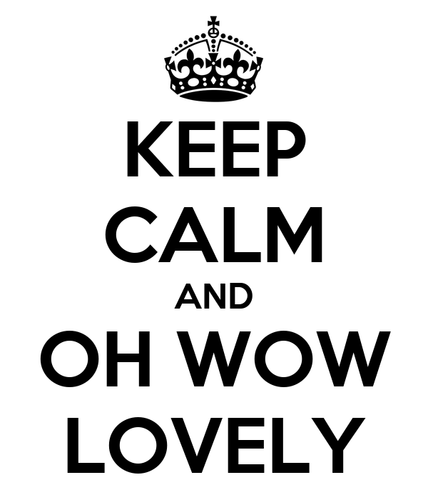 KEEP CALM AND OH WOW LOVELY