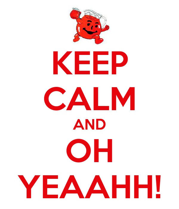 KEEP CALM AND OH YEAAHH!