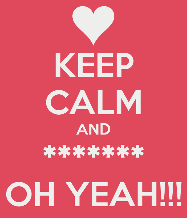 KEEP CALM AND ******* OH YEAH!!!