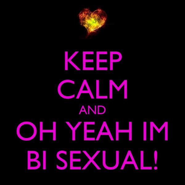 KEEP CALM AND OH YEAH IM BI SEXUAL!