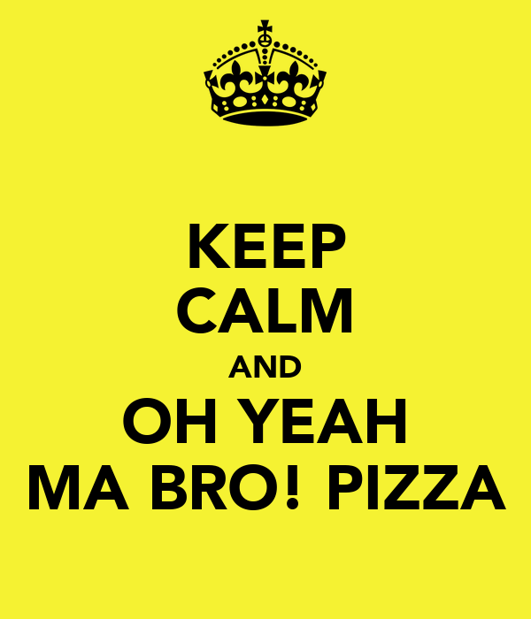 KEEP CALM AND OH YEAH MA BRO! PIZZA