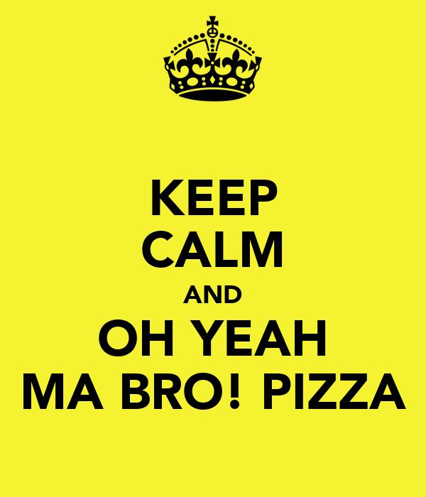 KEEP CALM AND OH YEAH MA BRO! PIZZA