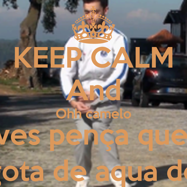KEEP CALM And Ohh camelo deves pença que és a ultima gota de aqua do deserto