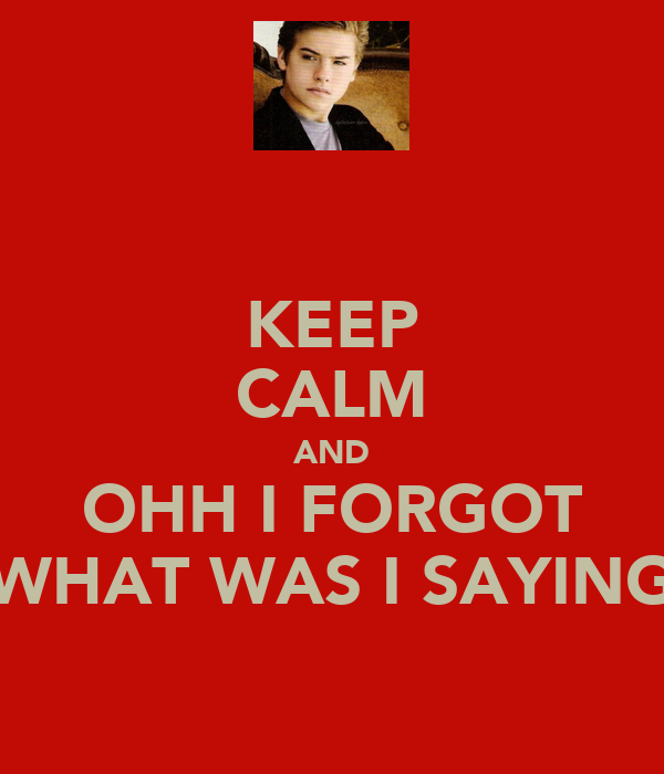 KEEP CALM AND OHH I FORGOT WHAT WAS I SAYING