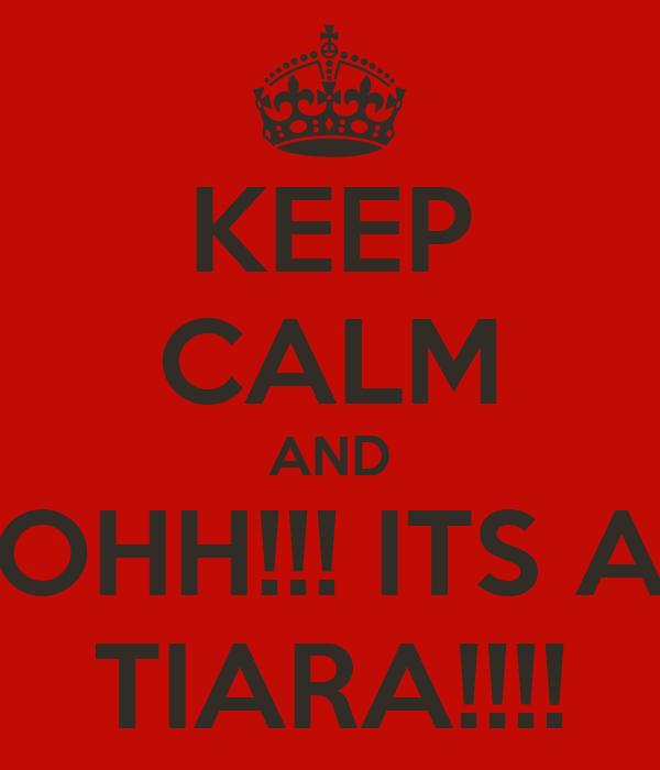 KEEP CALM AND OHH!!! ITS A TIARA!!!!