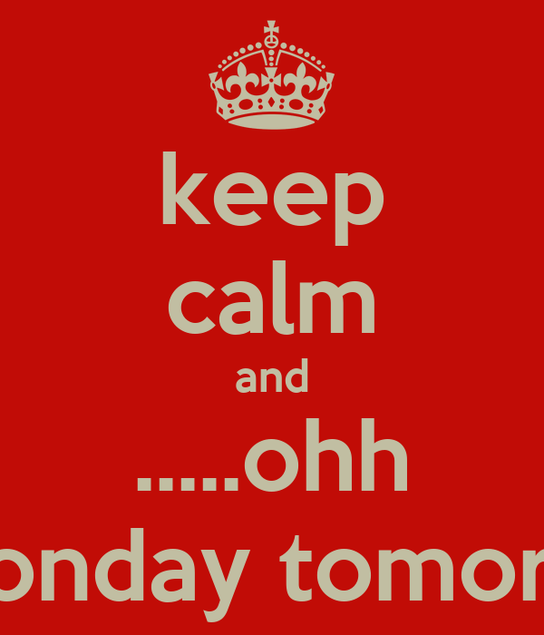 keep calm and .....ohh its monday tomorrow!!