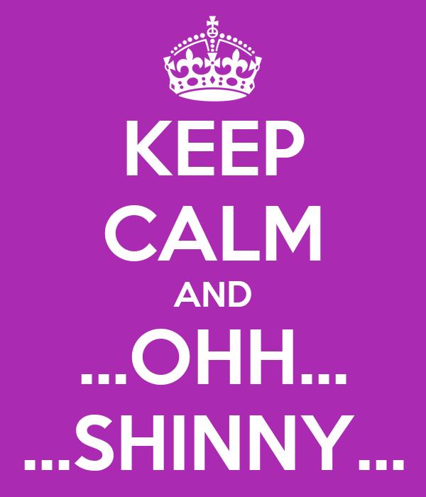 KEEP CALM AND ...OHH... ...SHINNY...