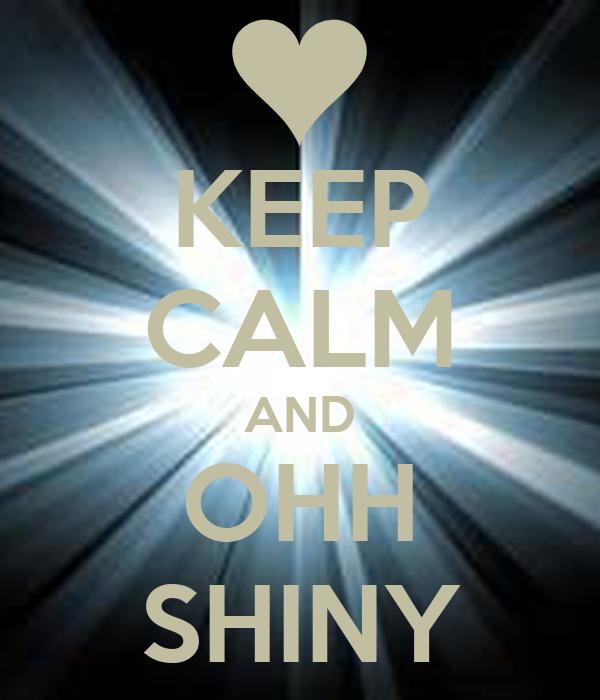 KEEP CALM AND OHH SHINY
