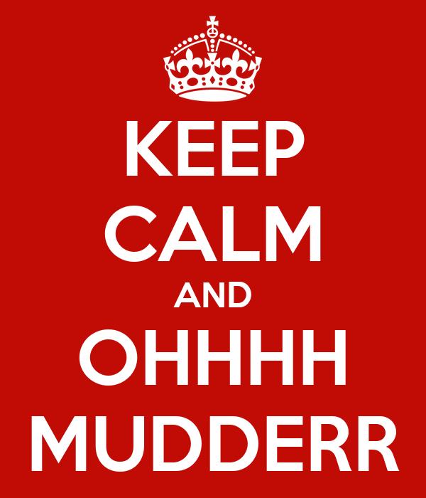 KEEP CALM AND OHHHH MUDDERR