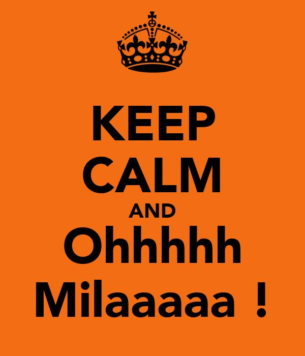 KEEP CALM AND Ohhhhh Milaaaaa !