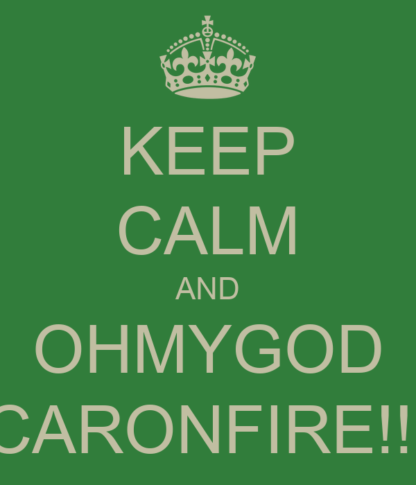 KEEP CALM AND OHMYGOD CARONFIRE!!!